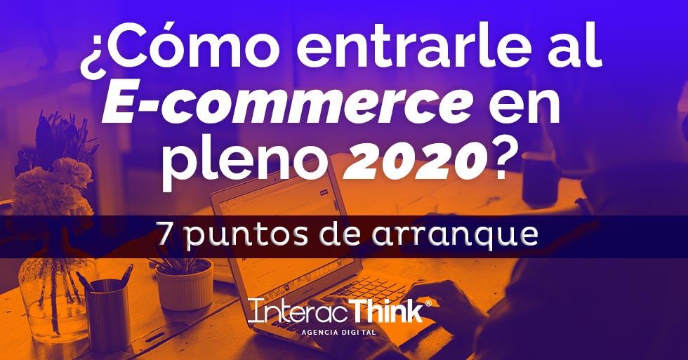 ¿Cómo entrarle al E-commerce en pleno 2020? 7 puntos de arranque